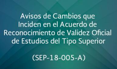 Avisos de Cambios que Inciden en el Acuerdo de Reconocimiento de Validez Oficial de Estudios del Tipo Superior (SEP-18-005-A)