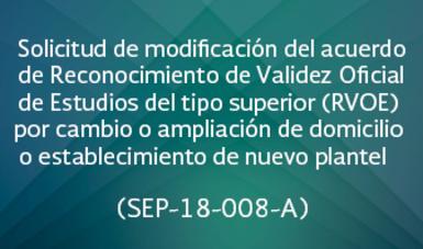 Solicitud de modificación del acuerdo de Reconocimiento de Validez Oficial de Estudios del tipo superior (RVOE) por cambio o ampliación de domicilio o establecimiento de nuevo plantel   (SEP-18-008 A)