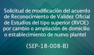 Solicitud de modificación del acuerdo de Reconocimiento de Validez Oficial de Estudios del tipo superior (RVOE) por cambio o ampliación de domicilio o establecimiento de nuevo plantel   (SEP-18-008 B)