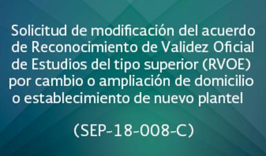 Solicitud de modificación del acuerdo de Reconocimiento de Validez Oficial de Estudios del tipo superior (RVOE) por cambio o ampliación de domicilio o establecimiento de nuevo plantel   (SEP-18-008 C)