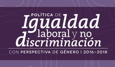 Política de Igualdad Laboral y no Discriminación con Perspectiva de Género, 2016-2018