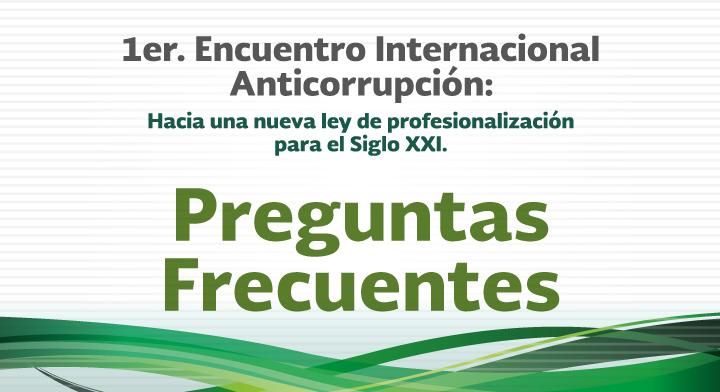 Preguntas Frecuentes - 1er. Encuentro Internacional Anticorrupción: Hacia una nueva Ley de Profesionalización para el Siglo XXI