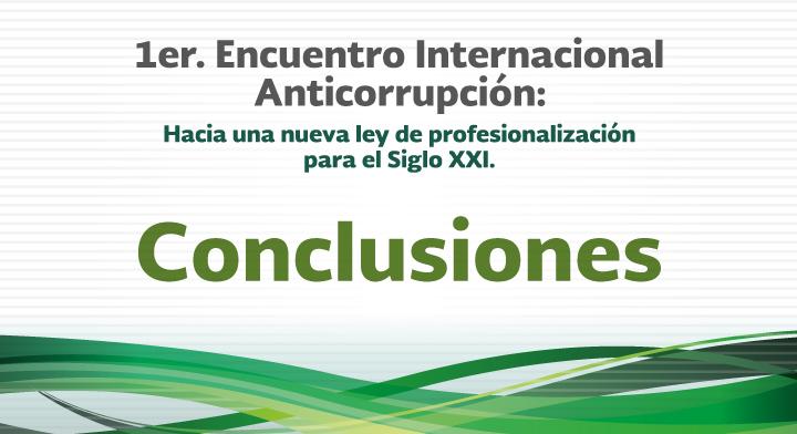Conclusiones - 1er. Encuentro Internacional Anticorrupción: Hacia una nueva Ley de Profesionalización para el Siglo XXI