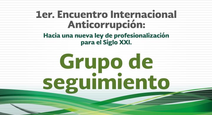 Grupo de seguimiento - 1er. Encuentro Internacional Anticorrupción: Hacia una nueva Ley de Profesionalización para el Siglo XXI