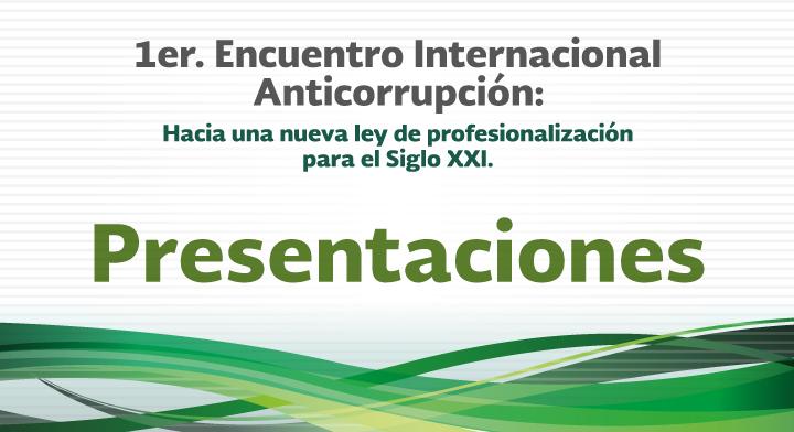 Presentaciones - 1er. Encuentro Internacional Anticorrupción: Hacia una nueva Ley de Profesionalización para el Siglo XXI