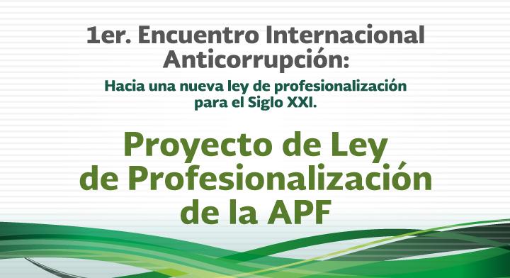 Proyecto de Ley de Profesionalización de la APF - 1er. Encuentro Internacional Anticorrupción: Hacia una nueva Ley de Profesionalización para el Siglo XXI
