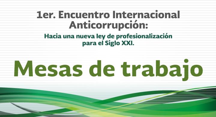 Mesas de trabajo - 1er. Encuentro Internacional Anticorrupción: Hacia una nueva Ley de Profesionalización para el Siglo XXI
