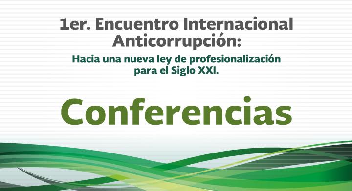 Conferencias - 1er. Encuentro Internacional Anticorrupción: Hacia una nueva Ley de Profesionalización para el Siglo XXI