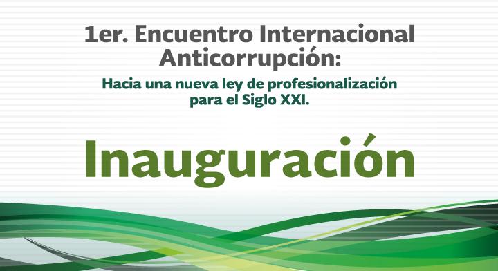 Inauguración - 1er. Encuentro Internacional Anticorrupción: Hacia una nueva Ley de Profesionalización para el Siglo XXI