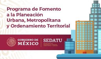 Programa de Fomento a la Planeación Urbana, Metropolitana y Ordenamiento Territorial.