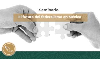 Seminario El Futuro del Federalismo en México