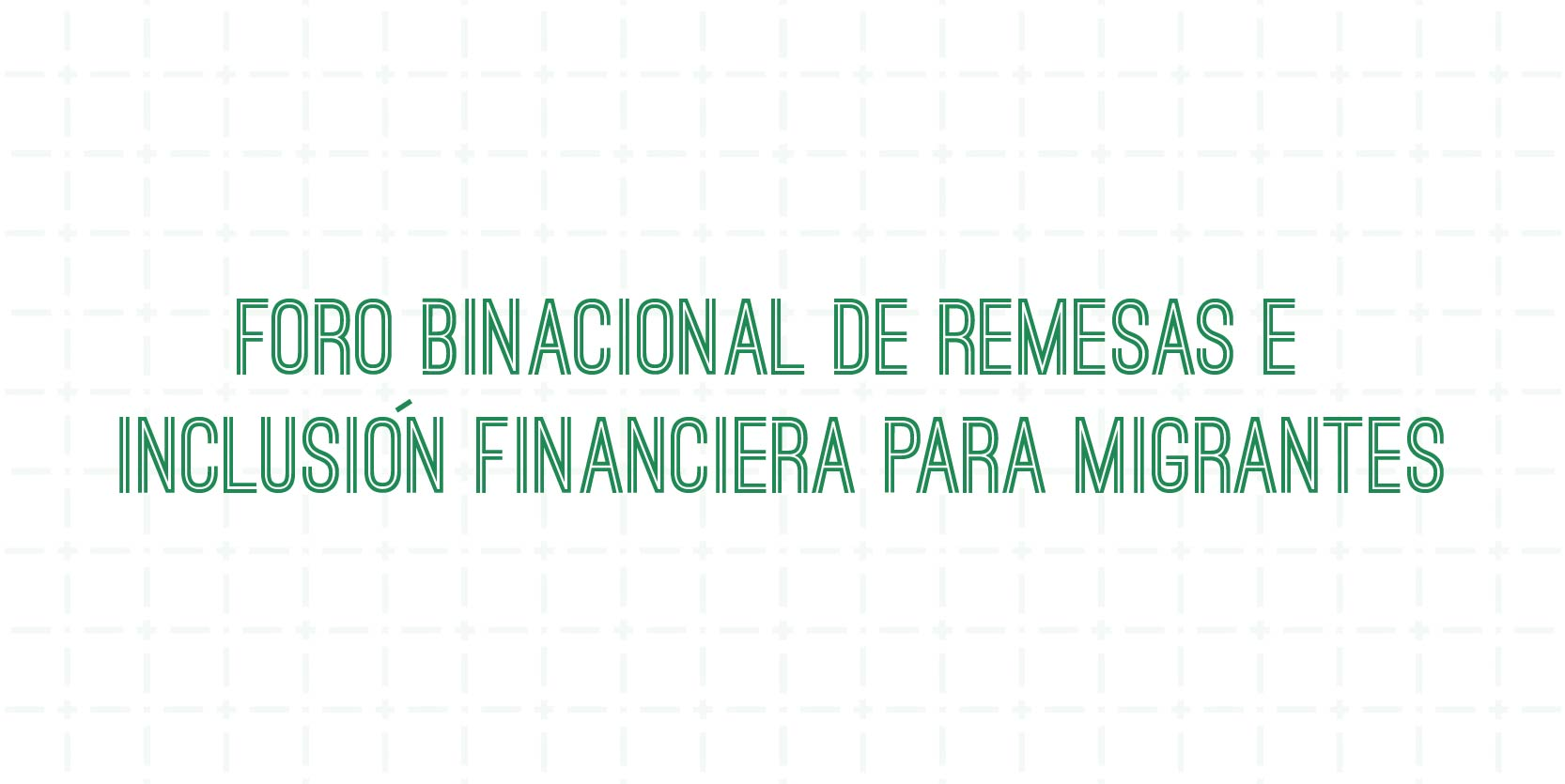 FORO BINACIONAL DE REMESAS E INCLUSION FINANCIERA