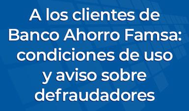 A los clientes de Banco Ahorro Famsa: condiciones de uso y aviso sobre defraudadores.