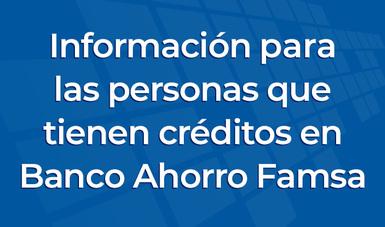 Información para las personas que tienen crédito(s) en Banco Ahorro Famsa.