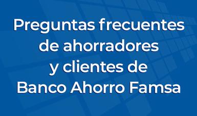 Preguntas frecuentes de ahorradores y clientes de Banco Ahorro Famsa.
