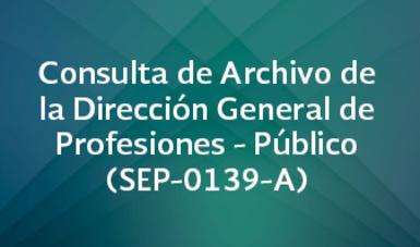 Consulta de Archivo de la Dirección General de Profesiones - Público (SEP-0139-A)