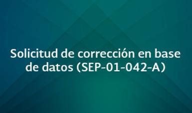 Solicitud de corrección en base de datos (SEP-01-042-A)