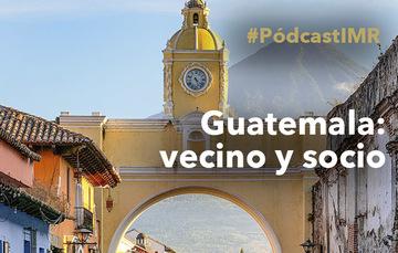 """Pódcast """"Guatemala: vecino y socio"""""""