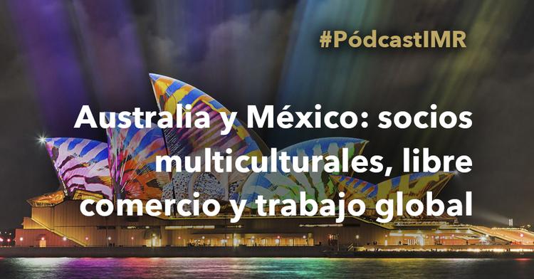 """Pódcast """"Australia y México: socios multiculturales, libre comercio y trabajo global"""""""