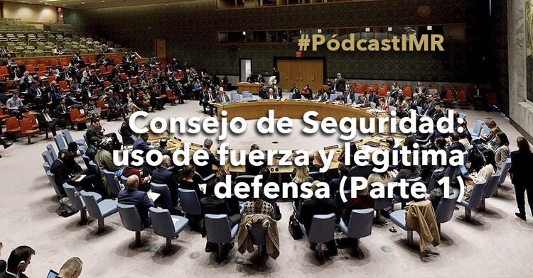 """Pódcast """"Consejo de Seguridad: uso de la fuerza y legítima defensa (parte 1)"""""""