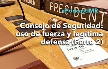"""Pódcast IMR """"Consejo de Seguridad: uso de la fuerza y legítima defensa (parte 2)"""""""
