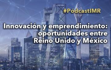 """Pódcast """"Innovación y emprendimiento: oportunidades entre Reino Unido y México"""""""