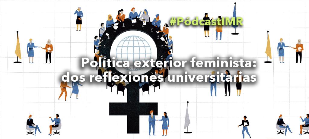 """Pódcast """"Política exterior feminista: dos reflexiones universitarias"""""""