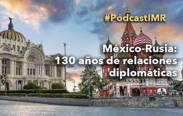 """Pódcast """"México-Rusia: 130 años de relaciones diplomáticas"""""""