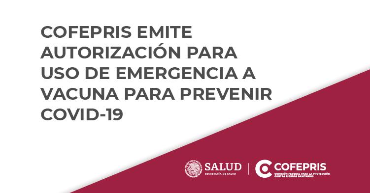COFEPRIS EMITE AUTORIZACIÓN PARA USO DE EMERGENCIA A VACUNA PARA PREVENIR COVID-19.