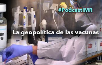"""Pódcast """"La geopolítica de las vacunas"""""""