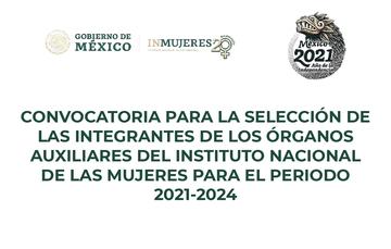 CONVOCATORIA PARA LA SELECCIÓN DE LAS INTEGRANTES DE LOS ÓRGANOS AUXILIARES DEL INSTITUTO NACIONAL DE LAS MUJERES PARA EL PERIODO 2021-2024