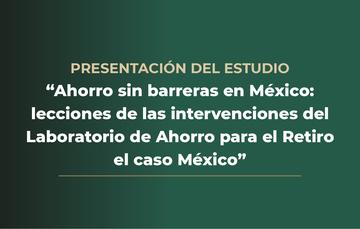 """Presentación del estudio """"Ahorro sin barreras: lecciones de las intervenciones del Laboratorio de Ahorro para el Retiro"""" el caso México."""