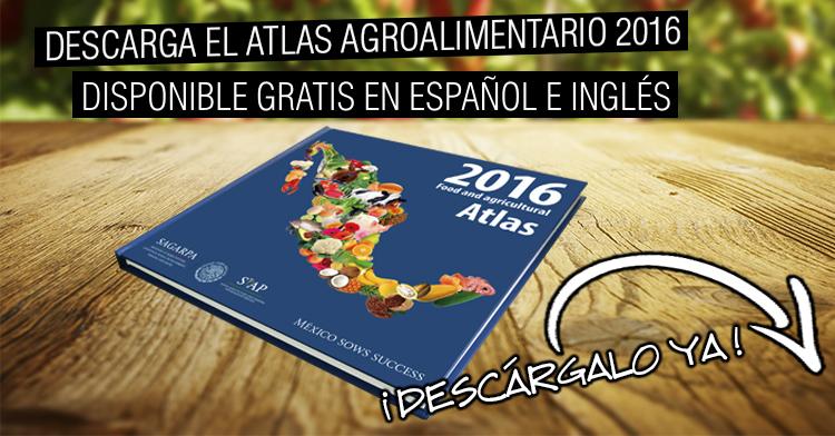 Atlas agroalimentario 2016 SIAP presenta los éxitos del campo mexicano