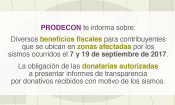 PRODECON informa sobre diversos beneficios fiscales para contribuyentes que se ubican en zonas afectadas, por sismos ocurridos el 7 y 19 de septiembre 2017; así como de la presentación de informes de transparencia por donatarias autorizadas.