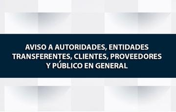 AVISO A AUTORIDADES, ENTIDADES TRANSFERENTES, CLIENTES, PROVEEDORES Y PÚBLICO EN GENERAL.