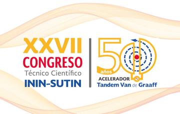 XXVII Congreso Técnico Científico ININ-SUTIN, 50 años del acelerador Tandem Van de Graaff