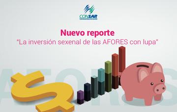"""Nuevo reporte """"La inversión sexenal de las AFORES con lupa""""."""