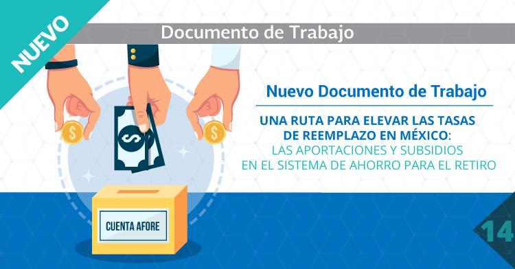NUEVO DOCUMENTO DE TRABAJO Una ruta para elevar las tasas de reemplazo en México: las aportaciones y subsidios en el Sistema de Ahorro para el Retiro.