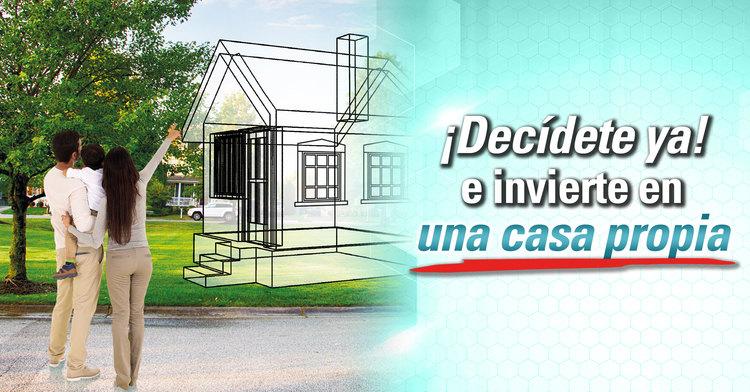 ¡Decídete ya! e invierte en una casa propia.