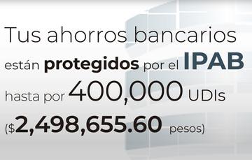 El IPAB garantiza tus ahorros bancarios hasta 400 mil UDIs.