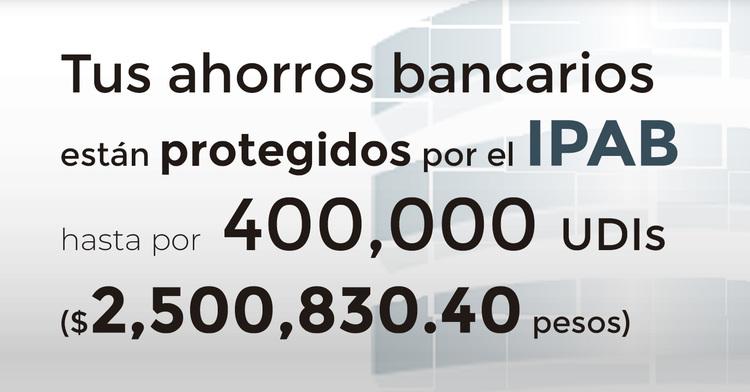 Tus ahorros bancarios protegidos hasta por 400 mil UDIs al 17 de febrero de 2019.
