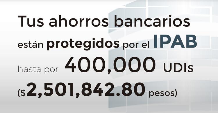 Tus ahorros bancarios protegidos hasta por 400 mil UDIs al 25 de marzo de 2019.