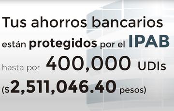 Tus ahorros bancarios protegidos hasta por 400 mil UDIs al 17 de mayo de 2019.