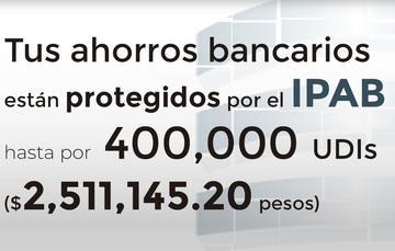 Tus ahorros bancarios protegidos hasta por 400 mil UDIs al 18 de mayo de 2019.