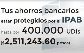 Tus ahorros bancarios protegidos hasta por 400 mil UDIs al 19 de mayo de 2019.