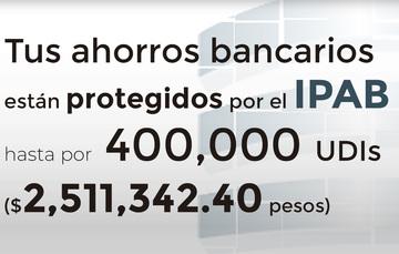 Tus ahorros bancarios protegidos hasta por 400 mil UDIs al 20 de mayo de 2019.