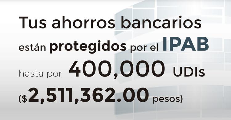 Tus ahorros bancarios protegidos hasta por 400 mil UDIs al 26 de mayo de 2019.