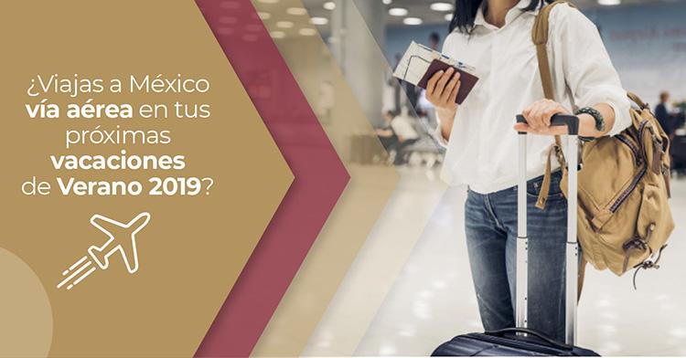 Si viajas a México vía aérea en tus próximas vacaciones de Verano 2019, consulta la siguiente información