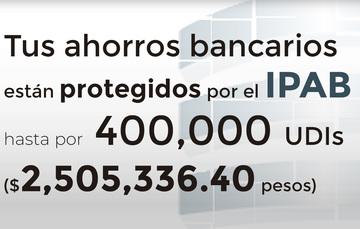 Tus ahorros bancarios protegidos hasta por 400 mil UDIs al 17 de julio de 2019.