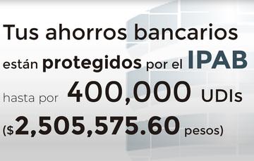 Tus ahorros bancarios protegidos hasta por 400 mil UDIs al 18 de julio de 2019.